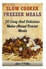 Slow Cooker Freezer Meals: 20+ Easy and Delicious Make-Ahead Freezer Meals: (Slow Cooker Revolution, Slow Cooker Recipes, Slow Cooker Cookbook, Slow Cooker Freezer Meals, Slow Cooker Paleo) by Professor of Gender Theory Anne Phillips (Paperback / softback, 2015)