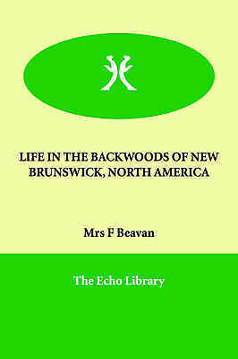 LIFE IN THE BACKWOODS OF NEW BRUNSWICK, NORTH AMERICA, Beavan, Mrs F, New Book