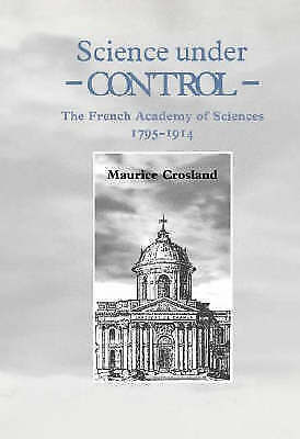 SCIENCE UNDER CONTROL: THE FRENCH ACADEMY OF SCIENCES 1795-1914., Crosland, Maur