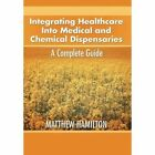 Integrating Healthcare Into Medical and Chemical Dispensaries: A Complete Guide by Matthew Hamilton (Hardback, 2012)