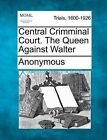 Central Crimminal Court. the Queen Against Walter by Anonymous (Paperback / softback, 2012)