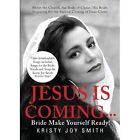 Jesus Is Coming... Bride, Make Yourself Ready: About the Church, the Body of Christ, His Bride, Preparing for the Second Coming of Jesus Christ by Kristy Joy Smith (Paperback / softback, 2013)