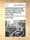Some Thoughts on the Present State of Printing and Bookselling. by John How. by John How (Paperback / softback, 2010)