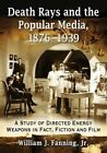 Death Rays and the Popular Media, 1876-1939: A Study of Directed Energy Weapons in Fact, Fiction and Film by William J. Fanning (Paperback, 2015)