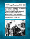 Constitution-Making: A Letter to the Members of the Constitutional Conventions of North and South Dakota, Washington, and Montana. by Montague R Leverson (Paperback / softback, 2010)
