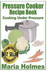 Pressure Cooker Recipe Book: Fast Cooking Under Extreme Pressure by Maria Holmes (Paperback / softback, 2013)