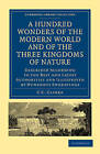 A Hundred Wonders of the Modern World and of the Three Kingdoms of Nature: Described According to the Best and Latest Authorities and Illustrated by Numerous Engravings by C. C. Clarke (Paperback, 2010)