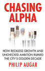 Chasing Alpha: How Reckless Growth and Unchecked Ambition Ruined the City's Golden Decade by Philip Augar (Hardback, 2009)