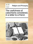 The Usefulness of Catechisms Considered, in a Letter to a Friend. by Multiple Contributors (Paperback / softback, 2010)