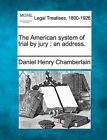 The American System of Trial by Jury: An Address. by Daniel Henry Chamberlain (Paperback / softback, 2010)