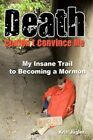 Death Couldn't Convince Me My Insane Trail to Becoming a Mormon 9781456717032