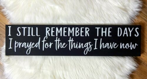 I STILL REMEMBER THE DAYS I PRAYED FOR THE THINGS...Rustic Handmade Wood Sign