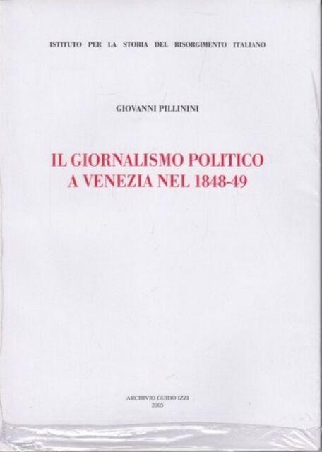 IL GIORNALISMO POLITICO A VENEZIA NEL 1848-1849.  GIOVANNI PILLININI IZZI 2005