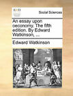 An Essay Upon Oeconomy. the Fifth Edition. by Edward Watkinson, ... by Edward Watkinson (Paperback / softback, 2010)