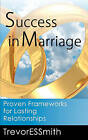 Success in Marriage: Proven Frameworks for Lasting Relationships by MR Trevor E S Smith (Paperback / softback, 2011)