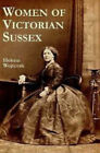 Women of Victorian Sussex: Their Status, Occupations and Dealings with the Law, 1830-1870 by Helena Wojtczak (Paperback, 2003)