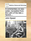A Commentary on Sea-Water, Translated from the Latin of the Late J. Speed, ... by John Speed (Paperback / softback, 2010)