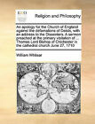 An Apology for the Church of England Against the Defamations of Deists, with an Address to the Dissenters. a Sermon Preached at the Primary Visitation of ... Thomas Lord Bishop of Chichester in the Cathedral Church June 27, 1710 by William Whitear (Paperback / softback, 2010)