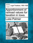 Apportionment of Railroad Values for Taxation in Iowa. by Luke Palmer (Paperback / softback, 2010)