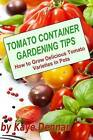Tomato Container Gardening Tips: How to Grow Delicious Tomato Varieties in Pots by Kaye Dennan (Paperback / softback, 2013)