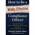 How to be a Wildly Effective Compliance Officer: Learn the Secrets of Influence, Motivation and Persvasion to Become an in-Demand Business Asset by Kristy Grant-Hart (Paperback, 2016)