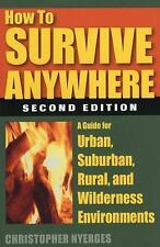 How to Survive Anywhere : A Guide for Urban, Suburban, Rural, and Wilderness...