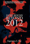 Hope Reigns - Beyond 2012: The Real Secret of the End of Time, Ascension Into the 5th Dimension by Esperanza S Rey (Hardback, 2011)