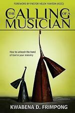 The Calling of a Musician : How to Unleash the Hand of God in Your Ministry...