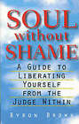 Soul without Shame: A Guide to Liberating Yourself from the Judge within by Byron Brown (Paperback, 1998)