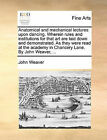 Anatomical and Mechanical Lectures Upon Dancing. Wherein Rules and Institutions for That Art Are Laid Down and Demonstrated. as They Were Read at the Academy in Chancery Lane. by John Weaver, ... by John Weaver (Paperback / softback, 2010)