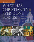 What Has Christianity Ever Done for Us?: Its Role in Shaping the World Today by Professor Jonathan Hill (Hardback, 2005)