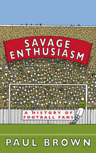 Savage-Enthusiasm-A-History-of-Football-Fans-by-Paul-Brown-Book-NEW