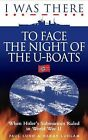 I Was There to Face the Night of the U-Boats: When Hitler's Submarines Ruled in World War II by Harry Ludlam, Paul Lund (Paperback, 2010)