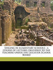 Singing in Elementary Schools: A Course of Lectures Delivered to the Teachers Under the Leicester School Board by A Watkins (Paperback / softback, 2010)