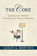 The Core : Teaching Your Child the Foundations of Classical Education by Leigh A. Bortins (2010, Paperback)