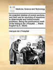 An Analytick Treatise of Conick Sections, and Their Use for Resolving of Equations in Determinate and Indeterminate Problems. Being the Posthumous Work of the Marquis de L'Hospital, ... Made English by E. Stone. by Marquis De L'Hospital (Paperback / softback, 2010)