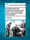 An Introduction to the Knowledge of the Law on Real Estates: And of Remainders Therein, Expressed, Implied and Contingent ... by M Dawes (Paperback / softback, 2010)