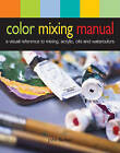 Color Mixing Manual: A Visual Reference to Mixing Acrylics, Oils, and Watercolors by John Barber (Spiral bound)
