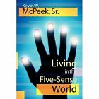 Living in The Five-sense World 9781434309259 by Kevin W. McPeek SR Hardcover