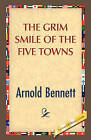 The Grim Smile of the Five Towns by Arnold Bennett (Hardback, 2008)