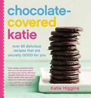 Chocolate-Covered Katie : Over 80 Delicious Recipes That Are Secretly Good for You by Katie Higgins (2015, Hardcover)
