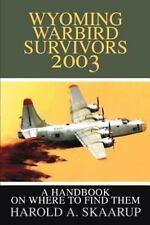 Wyoming Warbird Survivors 2003 : A Handbook on Where to Find Them by Harold...