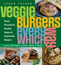 Veggie Burgers Every Which Way : Fresh, Flavorful and Healthy Vegan and Vegetarian Burgers - Plus Toppings, Sides, Buns and More by Lukas Volger (2010, Paperback)