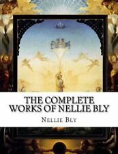 The Complete Works of Nellie Bly by Nellie Bly (2015, Paperback)