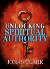 Unlocking Spiritual Authority 9781886885424 by Jonas Clark Paperback