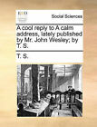 A Cool Reply to a Calm Address, Lately Published by Mr. John Wesley; By T. S. by S T S (Paperback / softback, 2010)