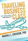 Traveling Business Class: How I Enjoyed Traveling Without Paying for It by Phd Randall L Erickson (Hardback, 2012)