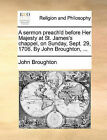 A Sermon Preach'd Before Her Majesty at St. James's Chappel, on Sunday, Sept. 29, 1706. by John Broughton, ... by John Broughton (Paperback / softback, 2010)
