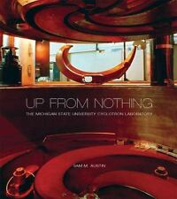 Up from Nothing: The Michigan State University Cyclotron Laboratory by Austin,
