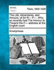 The Life, Adventures, and Amours, of Sir R- P-, Who So Recently Had the Honour to Present the F- Address at the English Court by Anonymous (Paperback / softback, 2012)